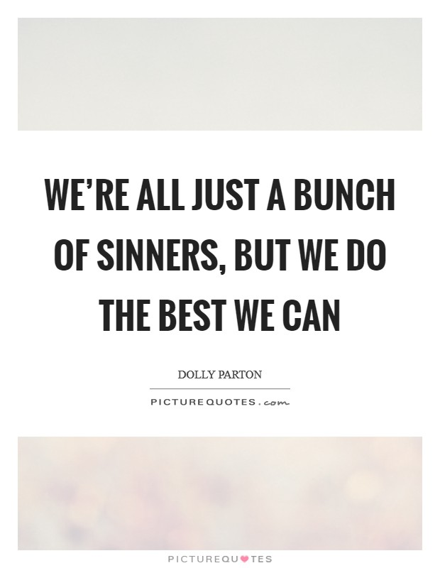 We're all just a bunch of sinners, but we do the best we can Picture Quote #1