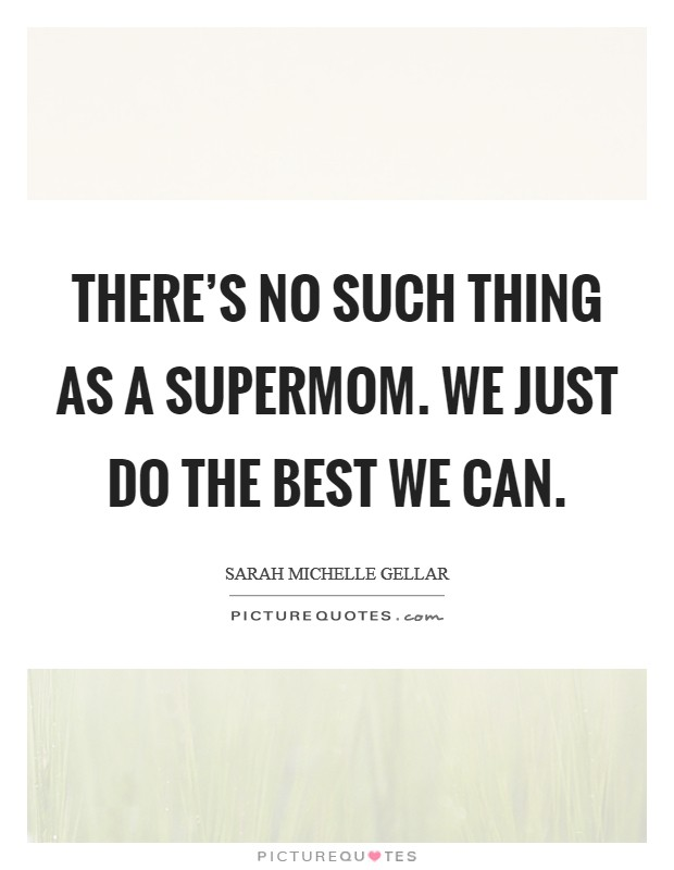 There's no such thing as a supermom. We just do the best we can. Picture Quote #1