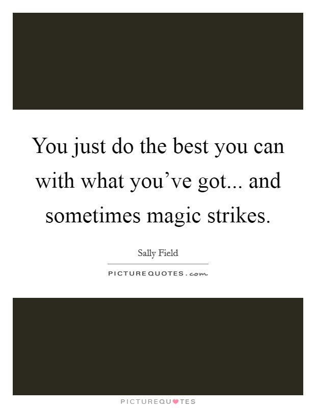 You just do the best you can with what you've got... and sometimes magic strikes Picture Quote #1