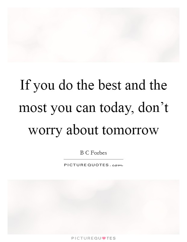 If you do the best and the most you can today, don't worry about tomorrow Picture Quote #1