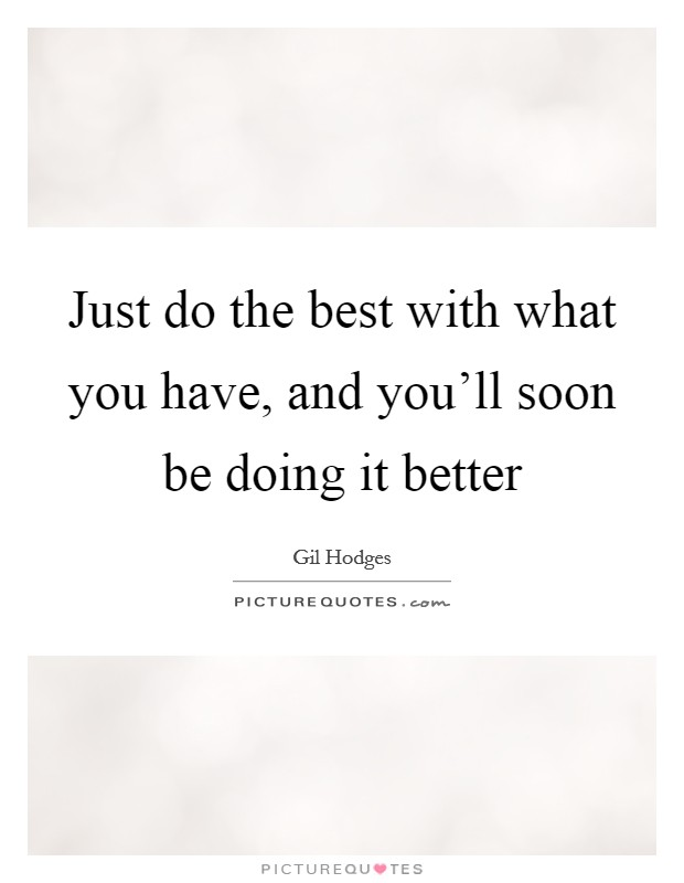 Just do the best with what you have, and you'll soon be doing it better Picture Quote #1