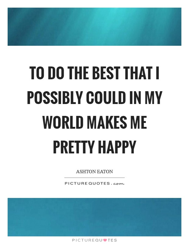 To do the best that I possibly could in my world makes me pretty happy Picture Quote #1