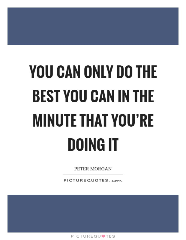 You can only do the best you can in the minute that you're doing it Picture Quote #1