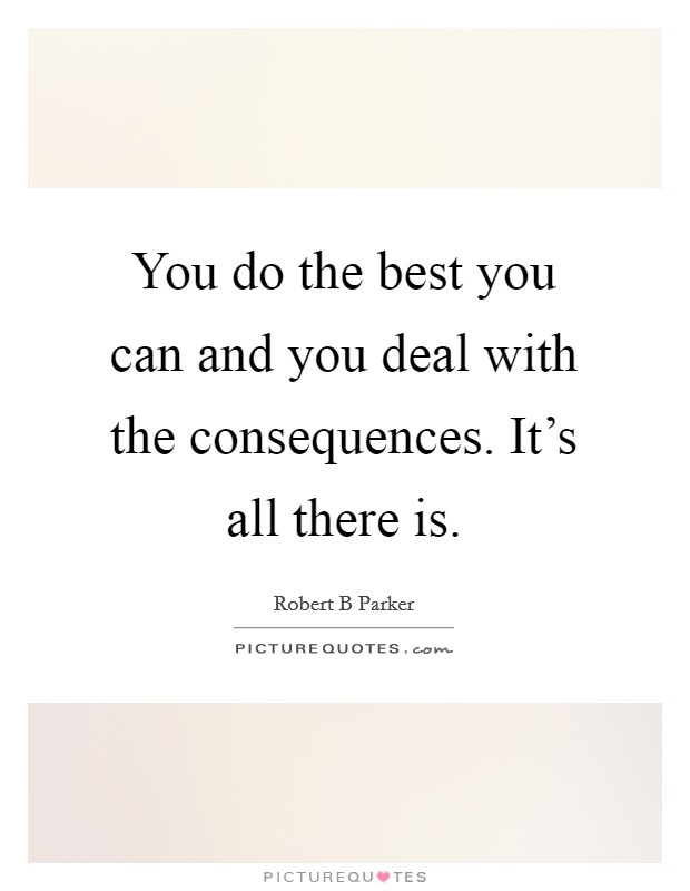 You do the best you can and you deal with the consequences. It's all there is Picture Quote #1