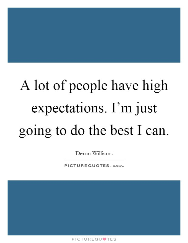 A lot of people have high expectations. I'm just going to do the best I can Picture Quote #1