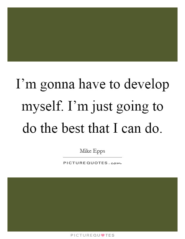 I'm gonna have to develop myself. I'm just going to do the best that I can do Picture Quote #1