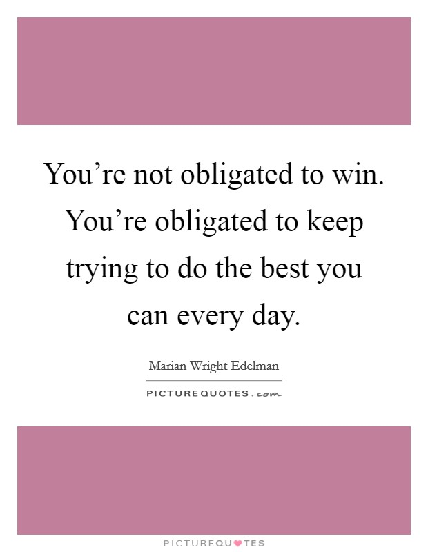 You're not obligated to win. You're obligated to keep trying to do the best you can every day Picture Quote #1