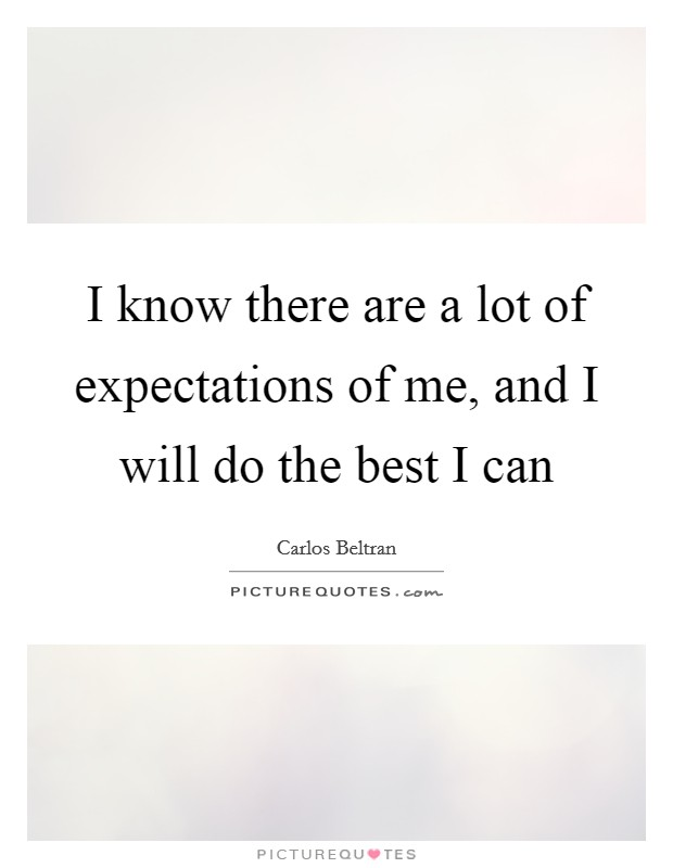 I know there are a lot of expectations of me, and I will do the best I can Picture Quote #1