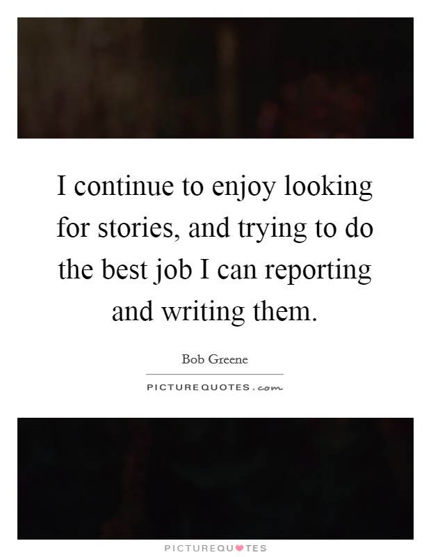 I continue to enjoy looking for stories, and trying to do the best job I can reporting and writing them Picture Quote #1