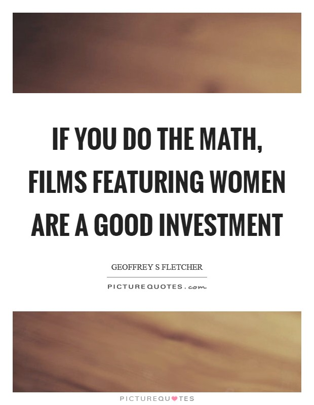 If you do the math, films featuring women are a good investment Picture Quote #1