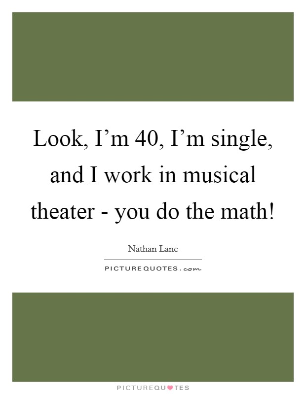 Look, I'm 40, I'm single, and I work in musical theater - you do the math! Picture Quote #1