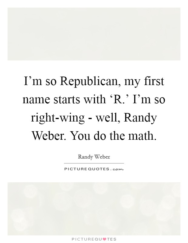 I'm so Republican, my first name starts with 'R.' I'm so right-wing - well, Randy Weber. You do the math Picture Quote #1
