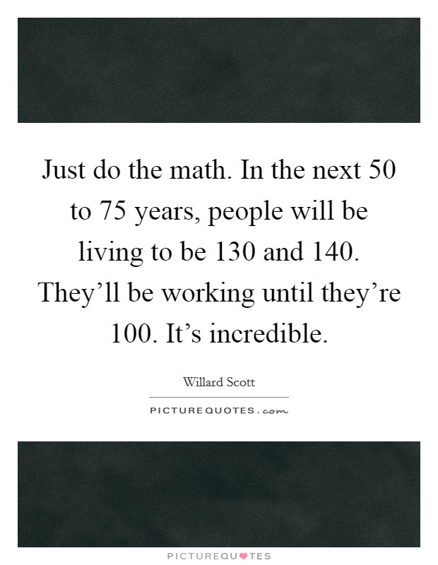 Just do the math. In the next 50 to 75 years, people will be living to be 130 and 140. They'll be working until they're 100. It's incredible Picture Quote #1