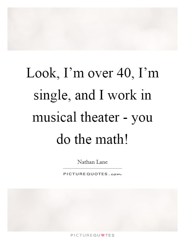 Look, I'm over 40, I'm single, and I work in musical theater - you do the math! Picture Quote #1