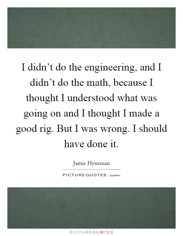 I didn't do the engineering, and I didn't do the math, because I thought I understood what was going on and I thought I made a good rig. But I was wrong. I should have done it Picture Quote #1