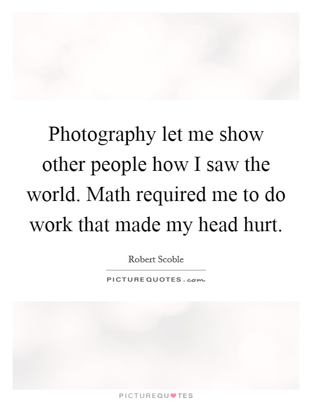 Photography let me show other people how I saw the world. Math required me to do work that made my head hurt Picture Quote #1