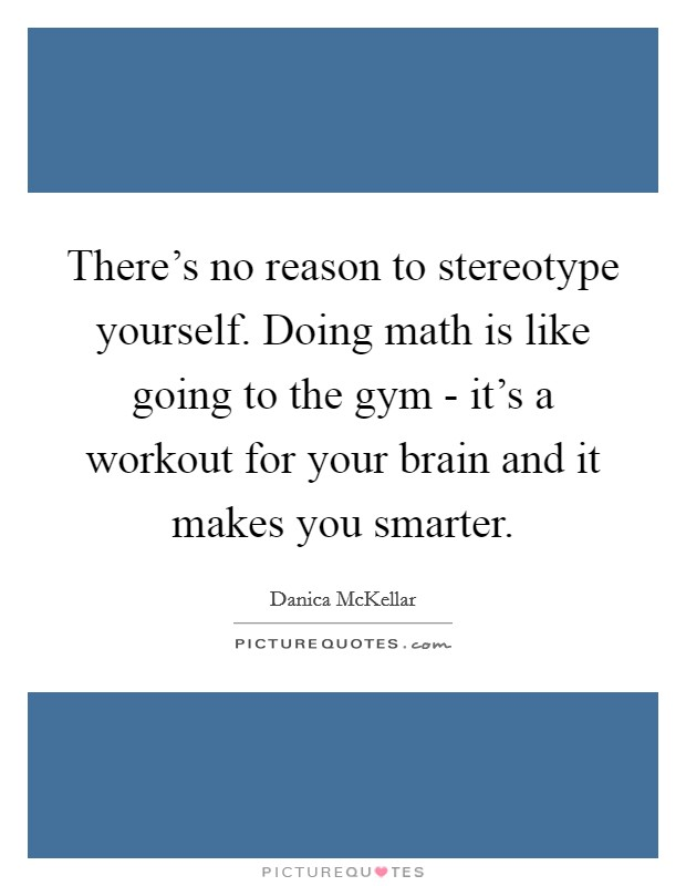 There's no reason to stereotype yourself. Doing math is like going to the gym - it's a workout for your brain and it makes you smarter Picture Quote #1