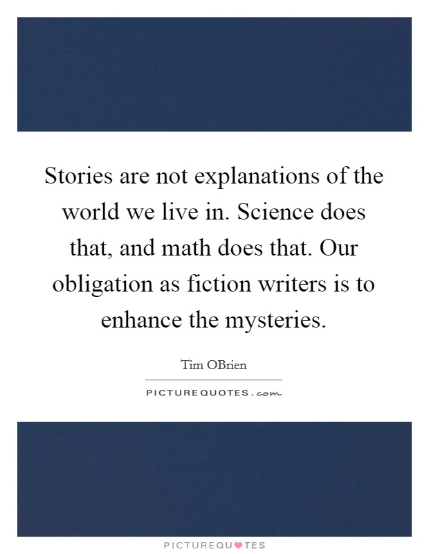 Stories are not explanations of the world we live in. Science does that, and math does that. Our obligation as fiction writers is to enhance the mysteries Picture Quote #1