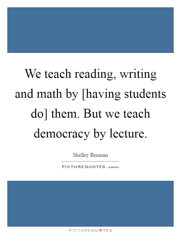 We teach reading, writing and math by [having students do] them. But we teach democracy by lecture Picture Quote #1