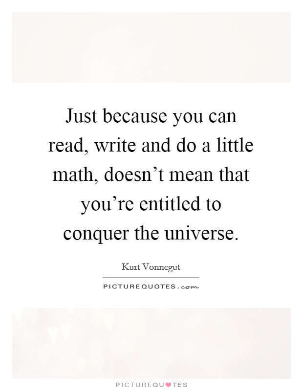 Just because you can read, write and do a little math, doesn't mean that you're entitled to conquer the universe Picture Quote #1