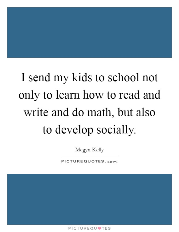 I send my kids to school not only to learn how to read and write and do math, but also to develop socially Picture Quote #1
