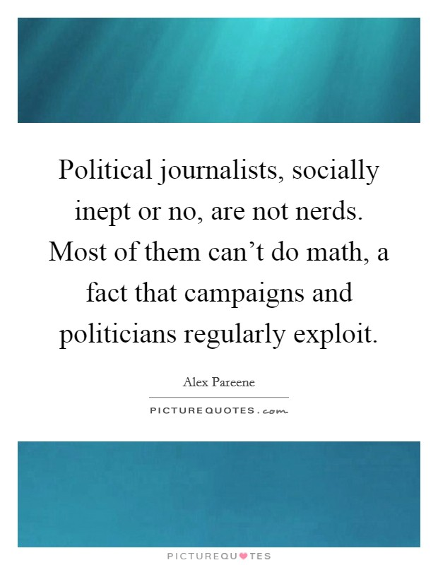 Political journalists, socially inept or no, are not nerds. Most of them can't do math, a fact that campaigns and politicians regularly exploit Picture Quote #1