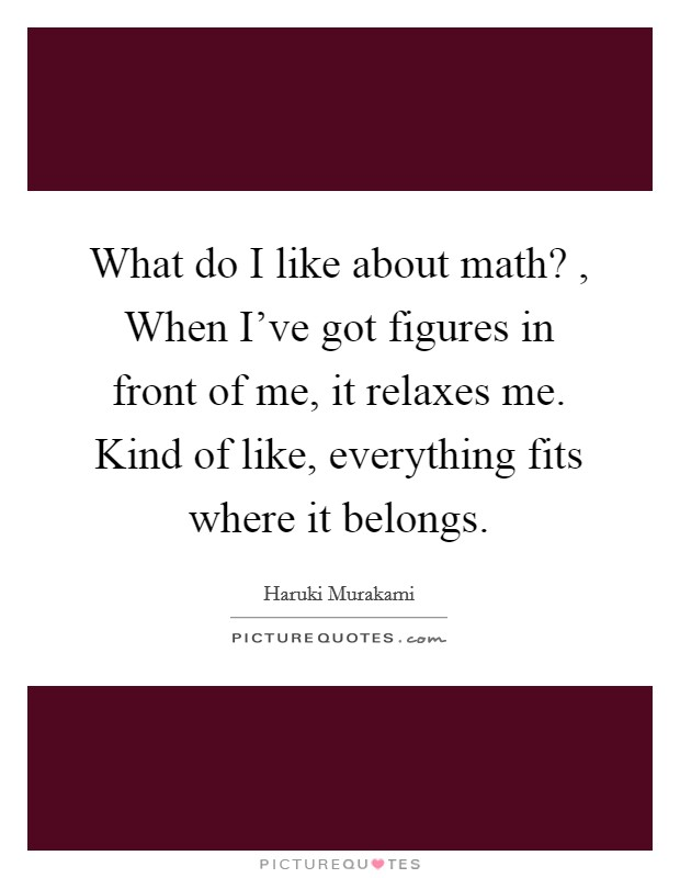 What do I like about math? , When I've got figures in front of me, it relaxes me. Kind of like, everything fits where it belongs Picture Quote #1