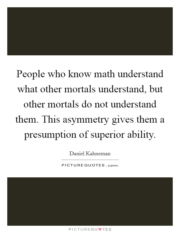 People who know math understand what other mortals understand, but other mortals do not understand them. This asymmetry gives them a presumption of superior ability Picture Quote #1