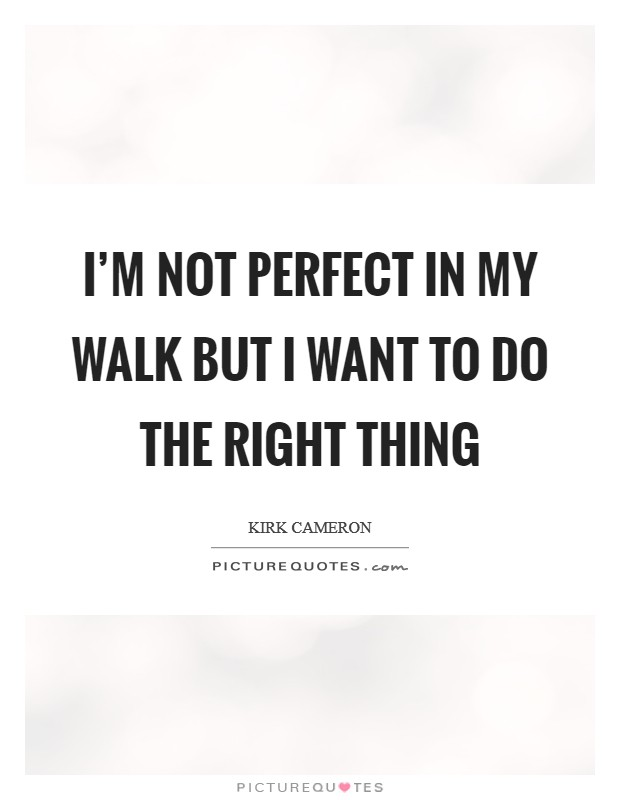 I'm not perfect in my walk but I want to do the right thing Picture Quote #1
