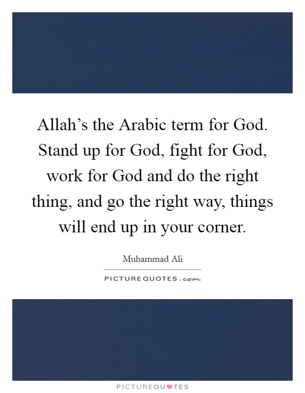Allah's the Arabic term for God. Stand up for God, fight for God, work for God and do the right thing, and go the right way, things will end up in your corner. Picture Quote #1