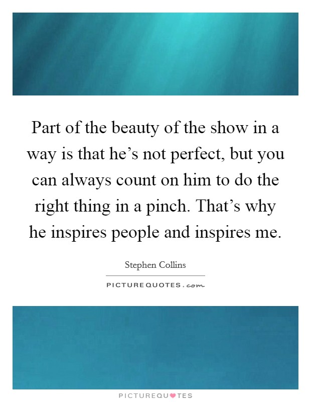 Part of the beauty of the show in a way is that he's not perfect, but you can always count on him to do the right thing in a pinch. That's why he inspires people and inspires me. Picture Quote #1