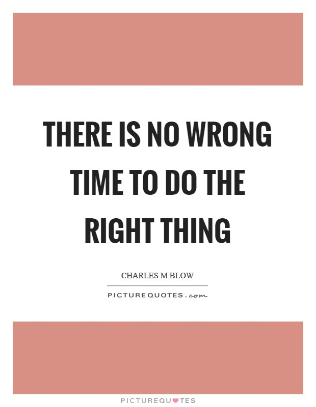 There is no wrong time to do the right thing Picture Quote #1