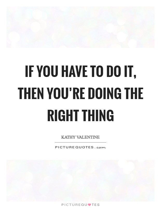 If you have to do it, then you're doing the right thing Picture Quote #1