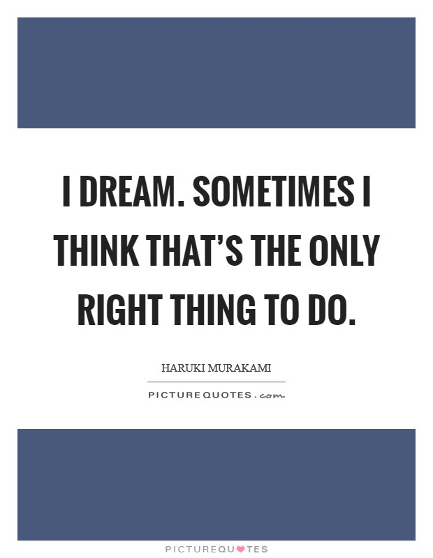 I dream. Sometimes I think that's the only right thing to do Picture Quote #1