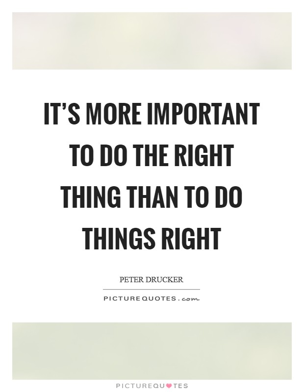 It's more important to do the right thing than to do things right Picture Quote #1