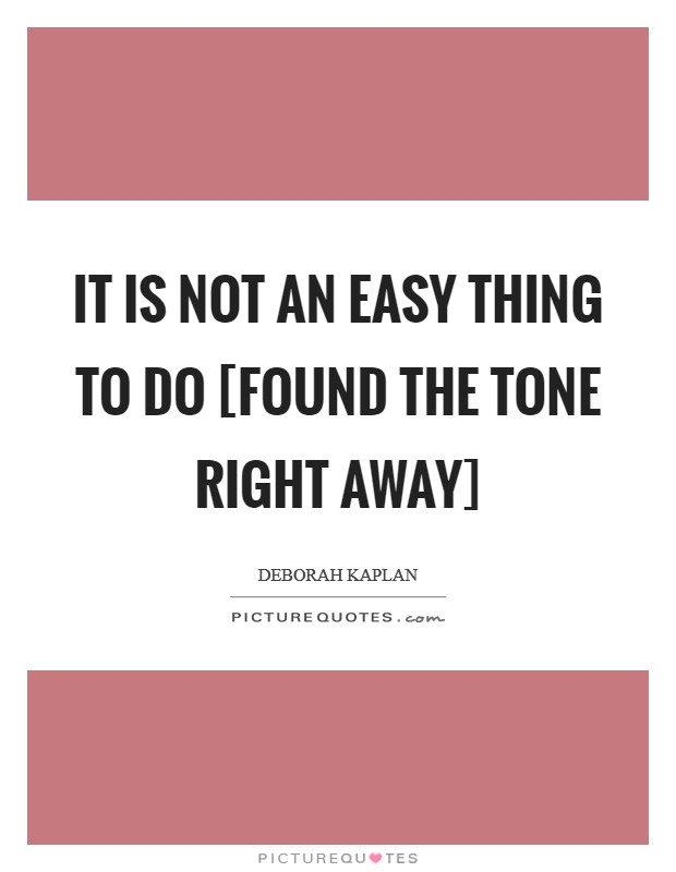 It is not an easy thing to do [found the tone right away] Picture Quote #1