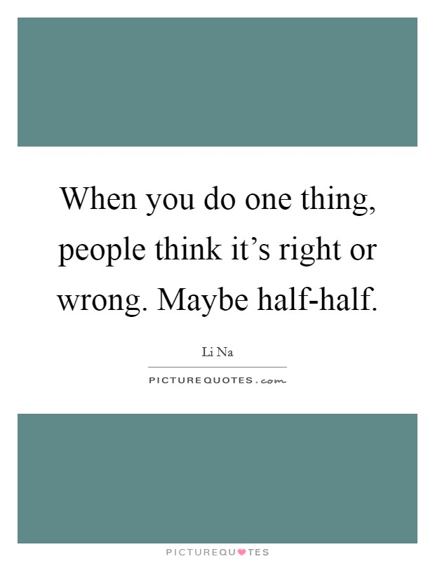 When you do one thing, people think it's right or wrong. Maybe half-half Picture Quote #1