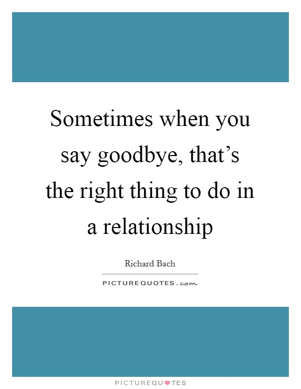 Sometimes when you say goodbye, that's the right thing to do in a relationship Picture Quote #1