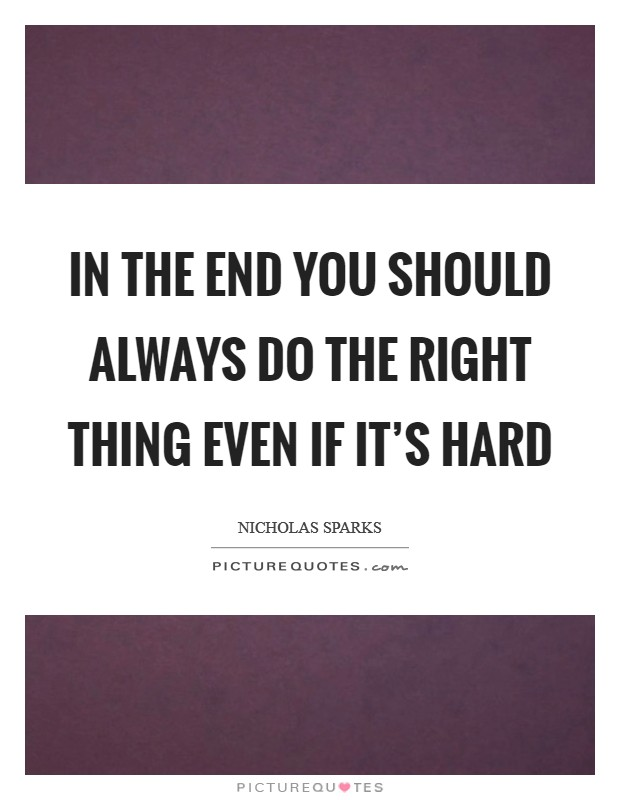 In the end you should always do the right thing even if it's hard Picture Quote #1