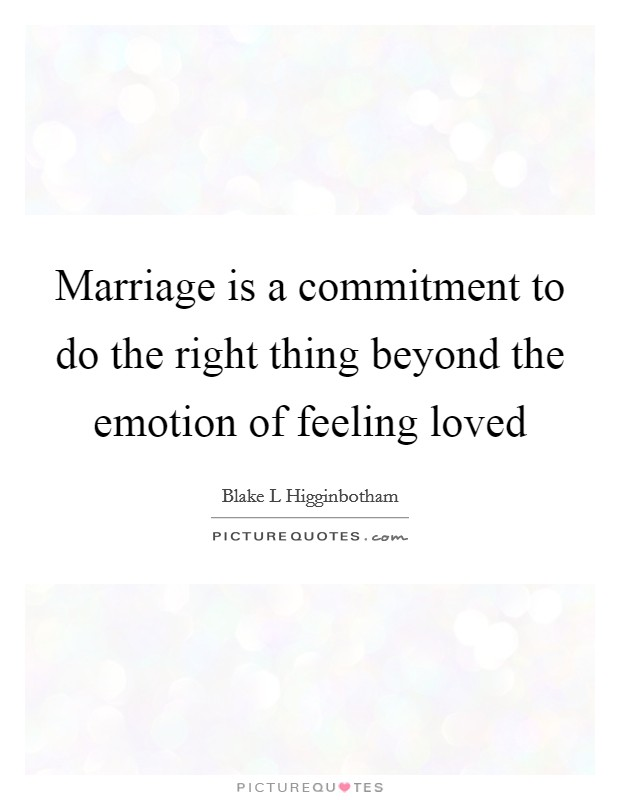 Marriage is a commitment to do the right thing beyond the emotion of feeling loved Picture Quote #1