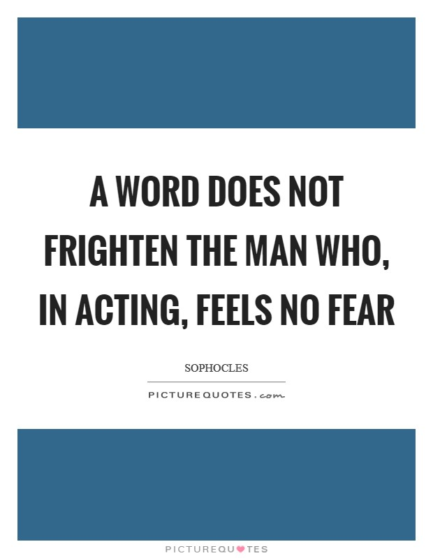 A word does not frighten the man who, in acting, feels no fear Picture Quote #1