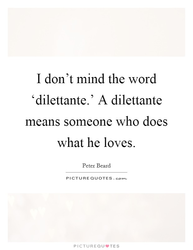I don't mind the word 'dilettante.' A dilettante means someone who does what he loves Picture Quote #1