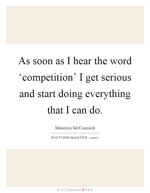 As soon as I hear the word 'competition' I get serious and start doing everything that I can do Picture Quote #1