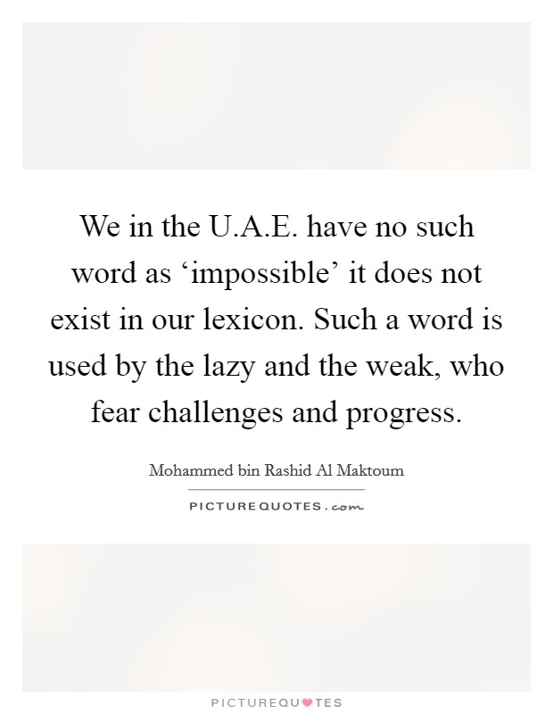 We in the U.A.E. have no such word as 'impossible' it does not exist in our lexicon. Such a word is used by the lazy and the weak, who fear challenges and progress Picture Quote #1