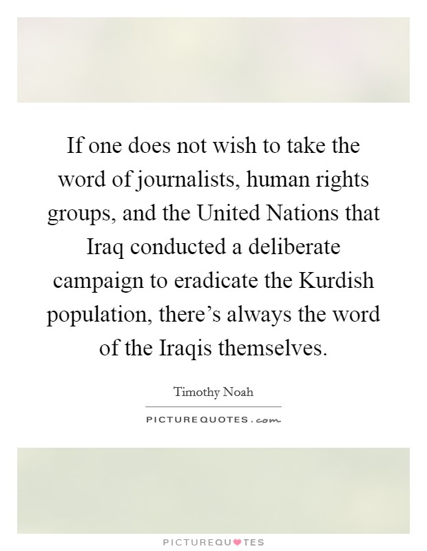 If one does not wish to take the word of journalists, human rights groups, and the United Nations that Iraq conducted a deliberate campaign to eradicate the Kurdish population, there's always the word of the Iraqis themselves Picture Quote #1