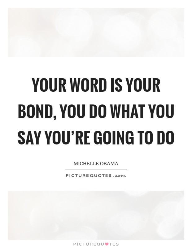 Your word is your bond, you do what you say you're going to do Picture Quote #1