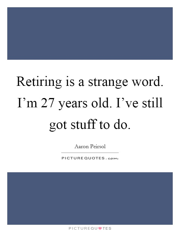 Retiring is a strange word. I'm 27 years old. I've still got stuff to do. Picture Quote #1