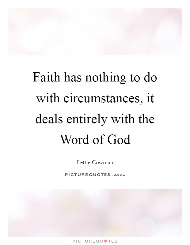 Faith has nothing to do with circumstances, it deals entirely with the Word of God Picture Quote #1