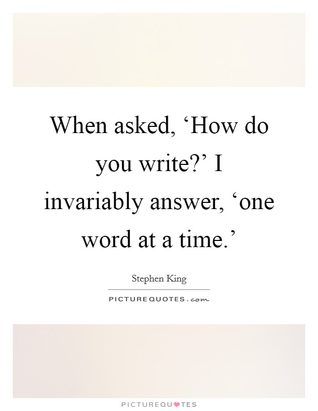 When asked, 'How do you write?' I invariably answer, 'one word at a time.' Picture Quote #1