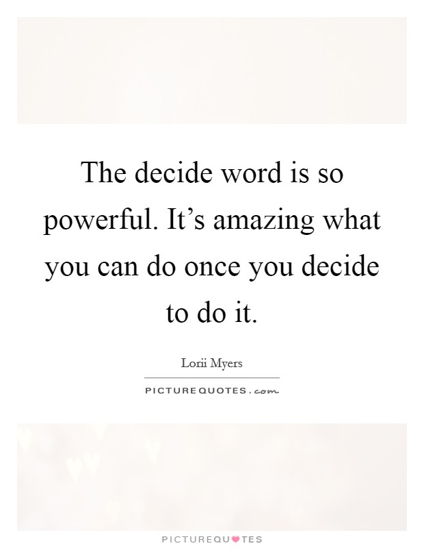 The decide word is so powerful. It's amazing what you can do once you decide to do it. Picture Quote #1